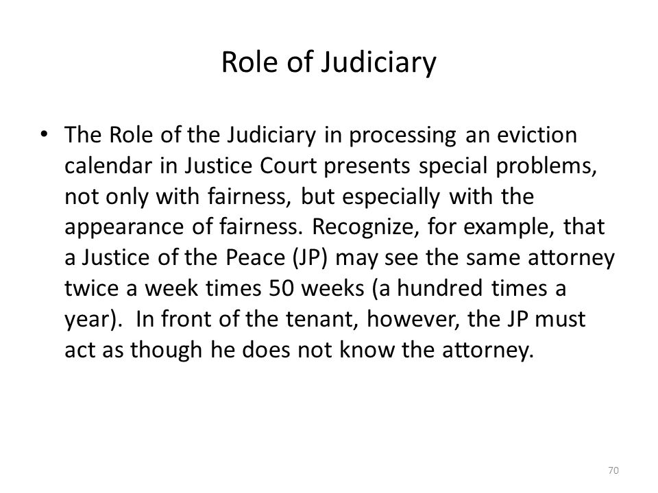 Role of Judiciary The Role of the Judiciary in processing an eviction calendar in Justice Court presents special problems, not only with fairness, but