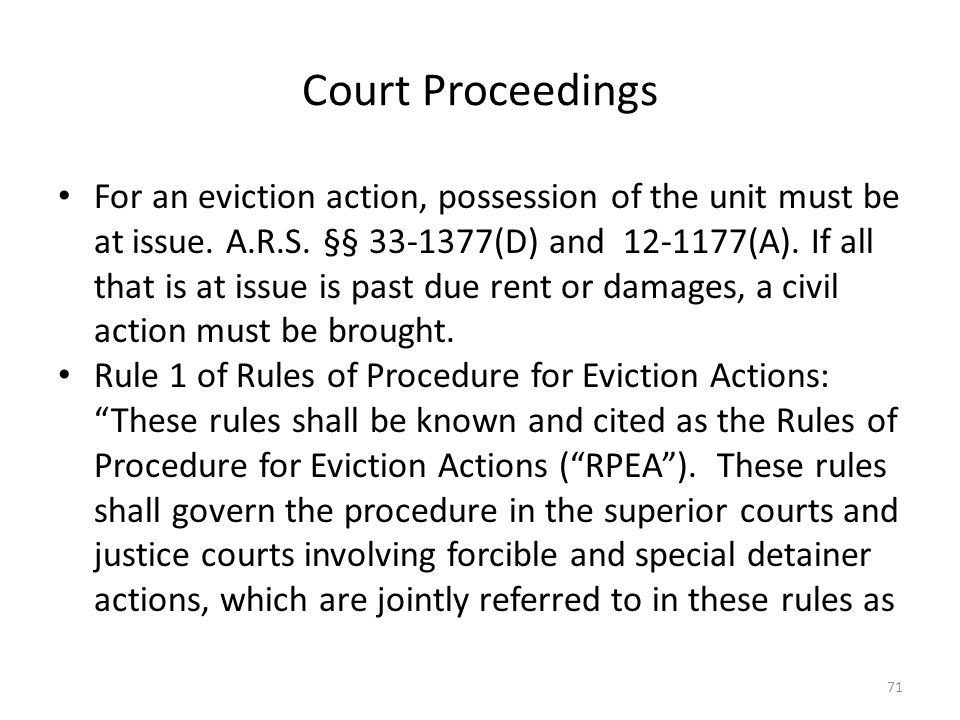 Court Proceedings For an eviction action, possession of the unit must be at issue. A.R.S. §§ 33-1377(D) and 12-1177(A). If all that is at issue is pas