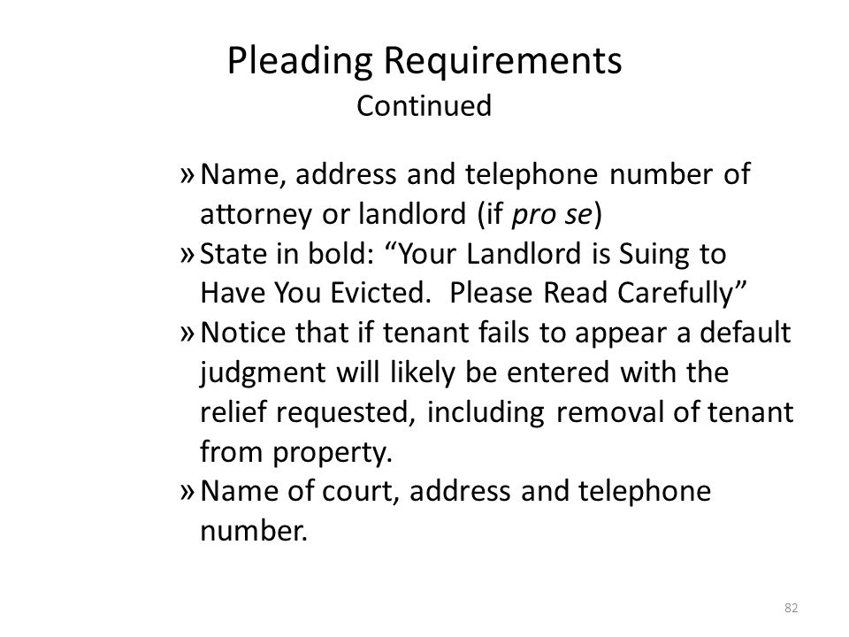Pleading Requirements Continued » Name, address and telephone number of attorney or landlord (if pro se) » State in bold: Your Landlord is Suing to Ha