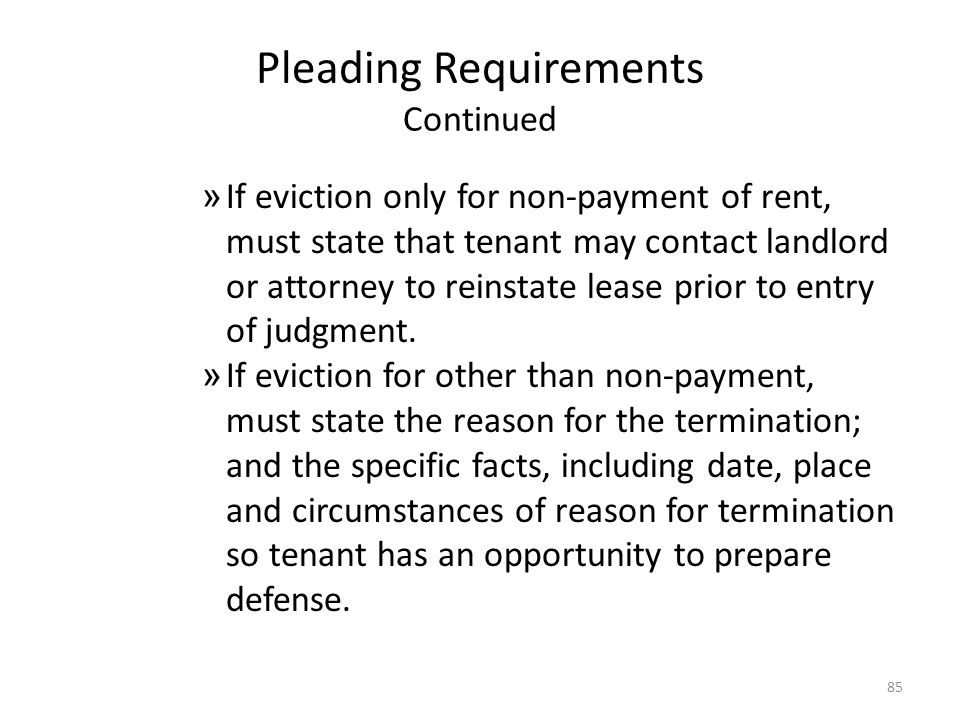 Pleading Requirements Continued » If eviction only for non-payment of rent, must state that tenant may contact landlord or attorney to reinstate lease