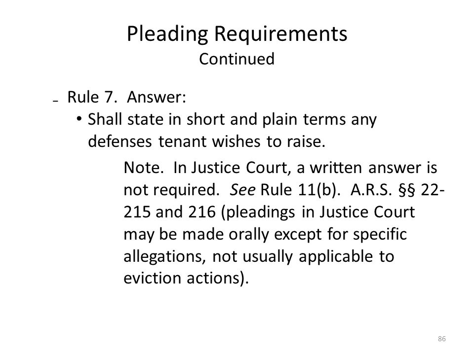 Pleading Requirements Continued Rule 7. Answer: Shall state in short and plain terms any defenses tenant wishes to raise. Note. In Justice Court, a wr