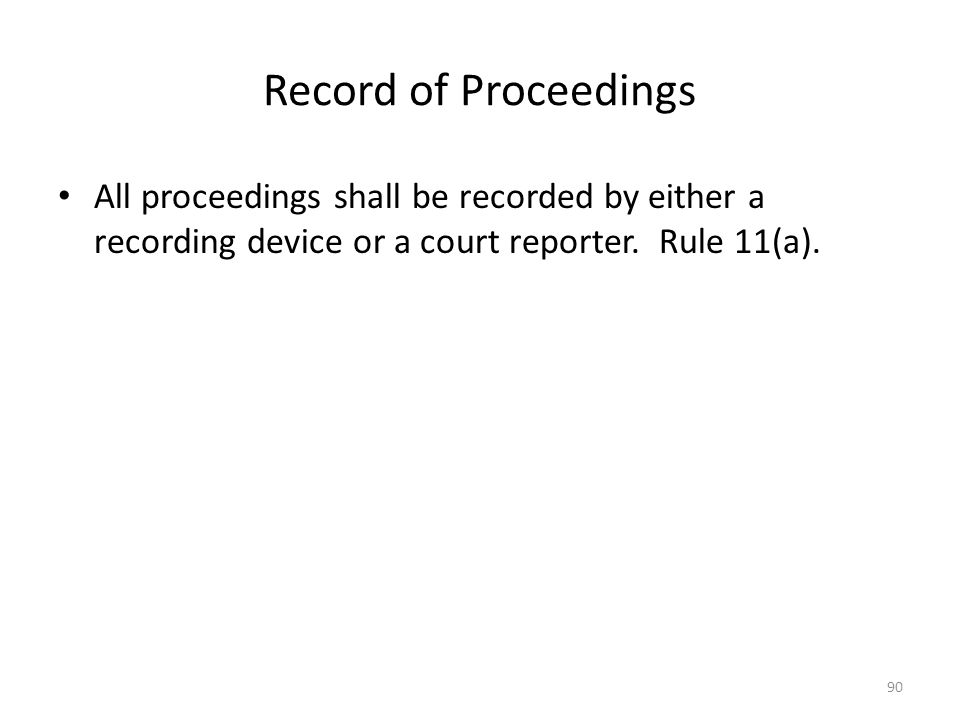 Record of Proceedings All proceedings shall be recorded by either a recording device or a court reporter. Rule 11(a). 90