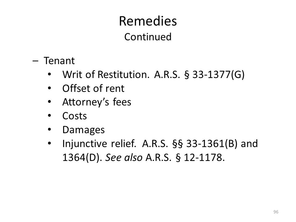 Remedies Continued –Tenant Writ of Restitution. A.R.S. § 33-1377(G) Offset of rent Attorneys fees Costs Damages Injunctive relief. A.R.S. §§ 33-1361(B