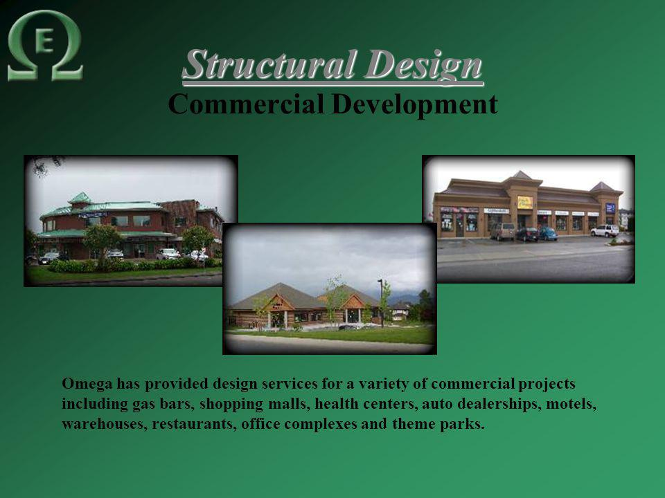 Structural Design Commercial Development Omega has provided design services for a variety of commercial projects including gas bars, shopping malls, health centers, auto dealerships, motels, warehouses, restaurants, office complexes and theme parks.