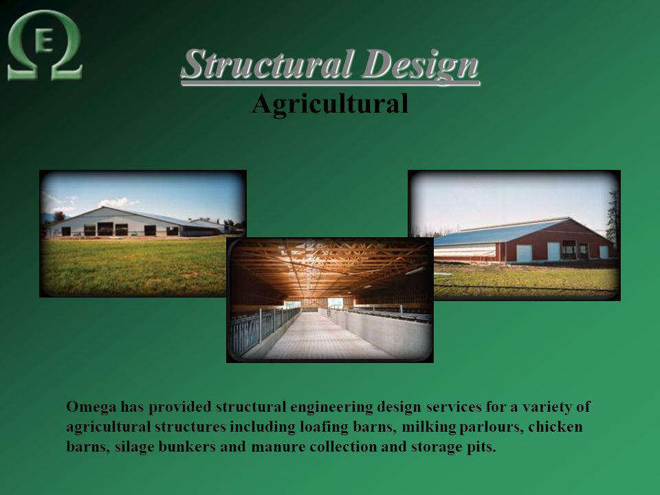 Structural Design Agricultural Omega has provided structural engineering design services for a variety of agricultural structures including loafing barns, milking parlours, chicken barns, silage bunkers and manure collection and storage pits.