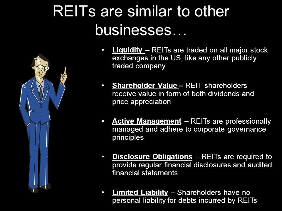 REITs are similar to other businesses… Liquidity – REITs are traded on all major stock exchanges in the US, like any other publicly traded company Shareholder Value – REIT shareholders receive value in form of both dividends and price appreciation Active Management – REITs are professionally managed and adhere to corporate governance principles Disclosure Obligations – REITs are required to provide regular financial disclosures and audited financial statements Limited Liability – Shareholders have no personal liability for debts incurred by REITs