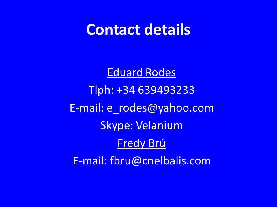 Contact details Eduard Rodes Tlph: +34 639493233 E-mail: e_rodes@yahoo.com Skype: Velanium Fredy Brú E-mail: fbru@cnelbalis.com