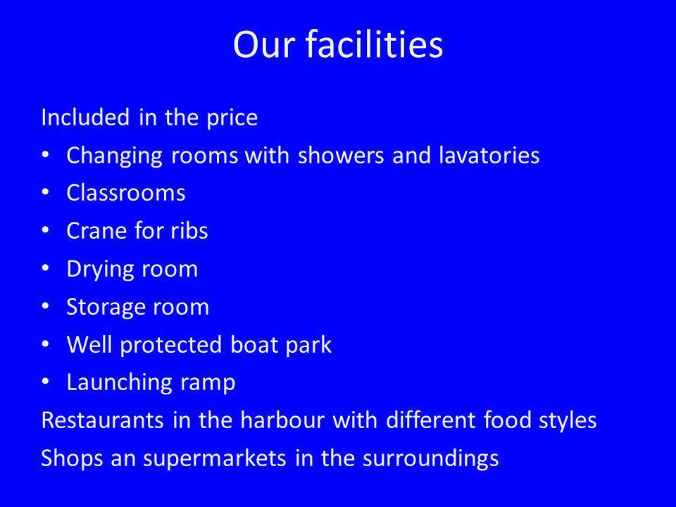 Our facilities Included in the price Changing rooms with showers and lavatories Classrooms Crane for ribs Drying room Storage room Well protected boat park Launching ramp Restaurants in the harbour with different food styles Shops an supermarkets in the surroundings