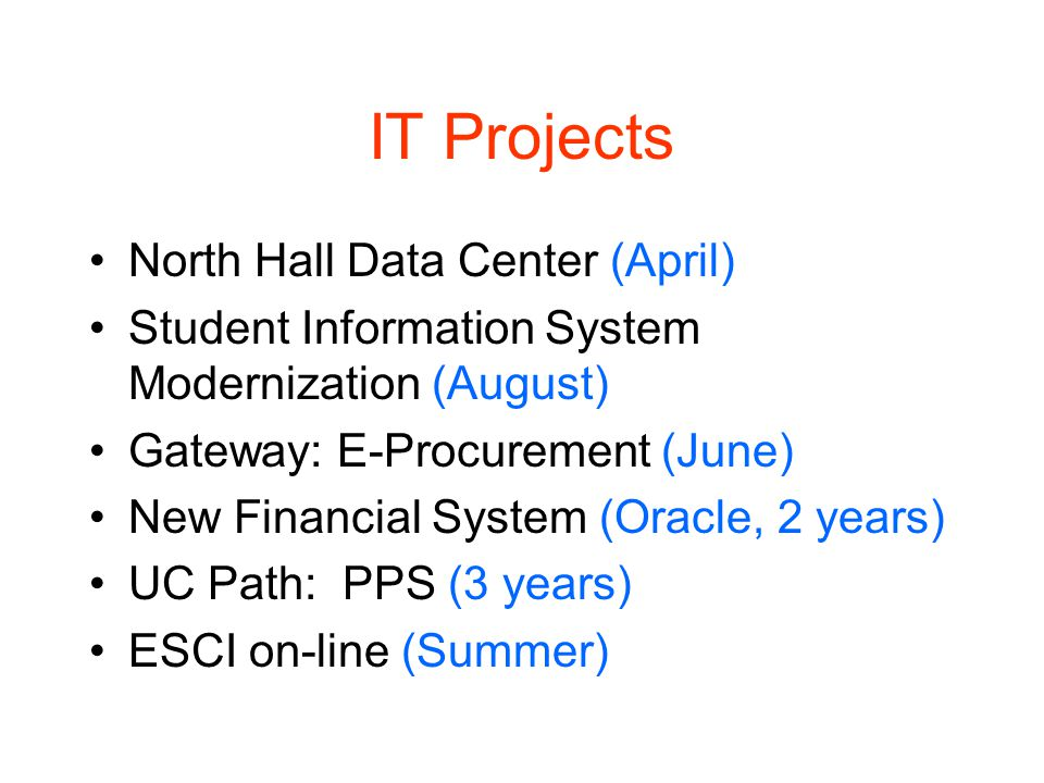 IT Projects North Hall Data Center (April) Student Information System Modernization (August) Gateway: E-Procurement (June) New Financial System (Oracle, 2 years) UC Path: PPS (3 years) ESCI on-line (Summer)