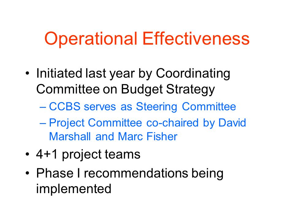Operational Effectiveness Initiated last year by Coordinating Committee on Budget Strategy –CCBS serves as Steering Committee –Project Committee co-chaired by David Marshall and Marc Fisher 4+1 project teams Phase I recommendations being implemented