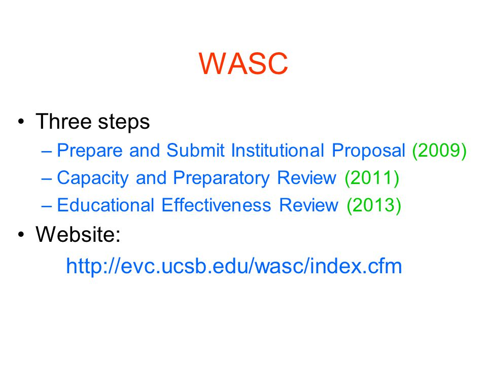 WASC Three steps –Prepare and Submit Institutional Proposal (2009) –Capacity and Preparatory Review (2011) –Educational Effectiveness Review (2013) Website: http://evc.ucsb.edu/wasc/index.cfm