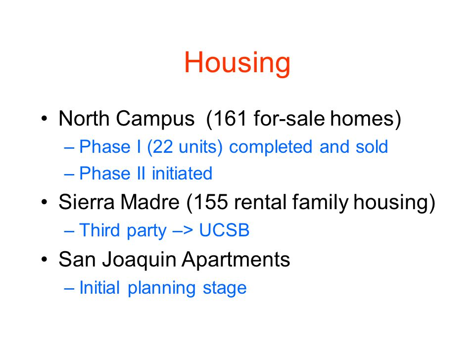 Housing North Campus (161 for-sale homes) –Phase I (22 units) completed and sold –Phase II initiated Sierra Madre (155 rental family housing) –Third party –> UCSB San Joaquin Apartments –Initial planning stage
