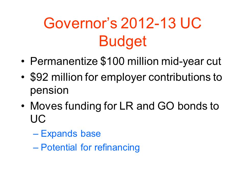 Governors 2012-13 UC Budget Permanentize $100 million mid-year cut $92 million for employer contributions to pension Moves funding for LR and GO bonds to UC –Expands base –Potential for refinancing