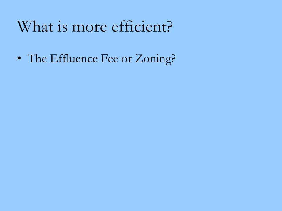 What is more efficient? The Effluence Fee or Zoning?
