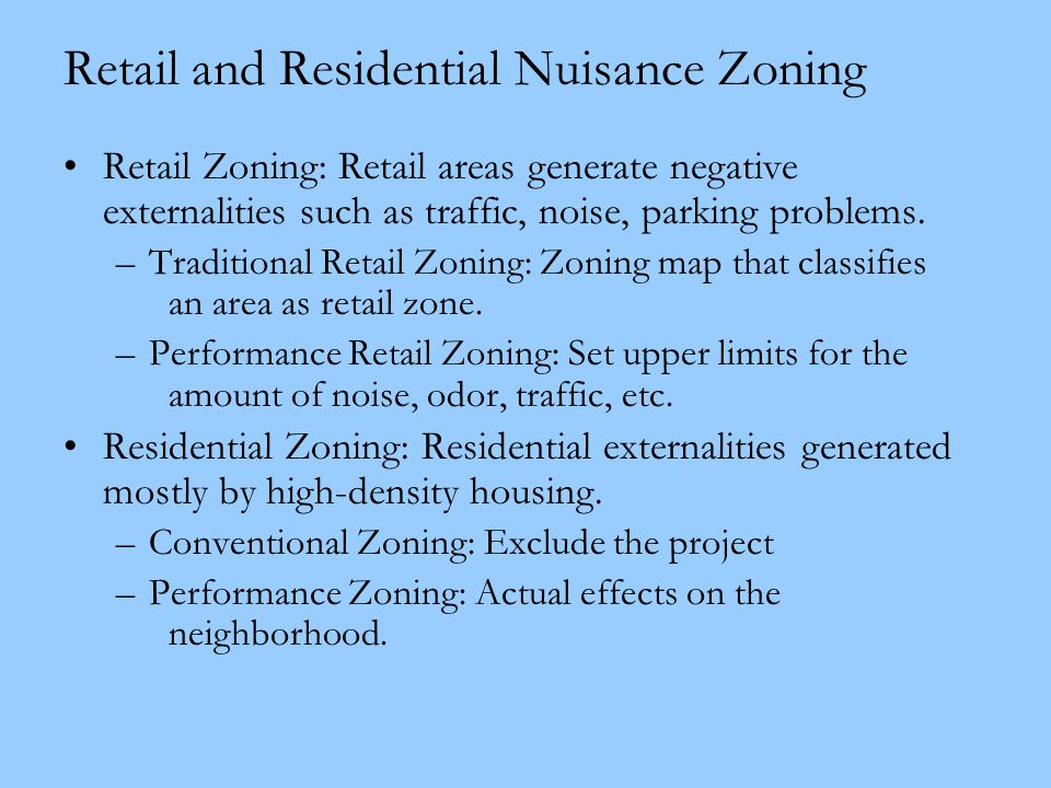 Retail and Residential Nuisance Zoning Retail Zoning: Retail areas generate negative externalities such as traffic, noise, parking problems. –Traditio