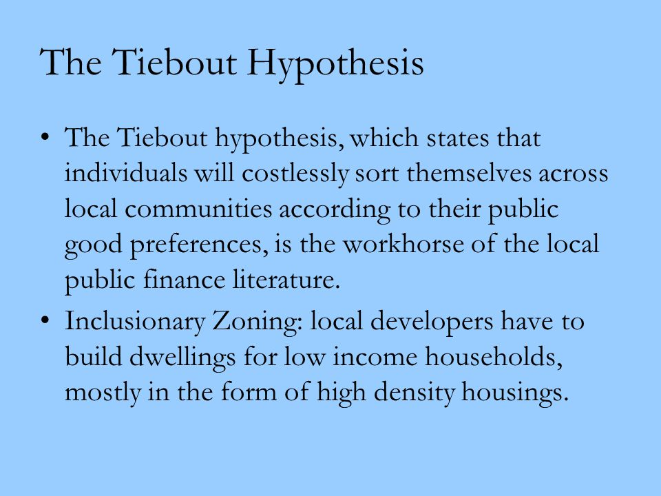 The Tiebout Hypothesis The Tiebout hypothesis, which states that individuals will costlessly sort themselves across local communities according to the