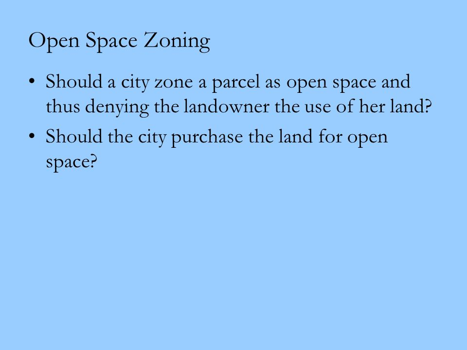 Open Space Zoning Should a city zone a parcel as open space and thus denying the landowner the use of her land? Should the city purchase the land for