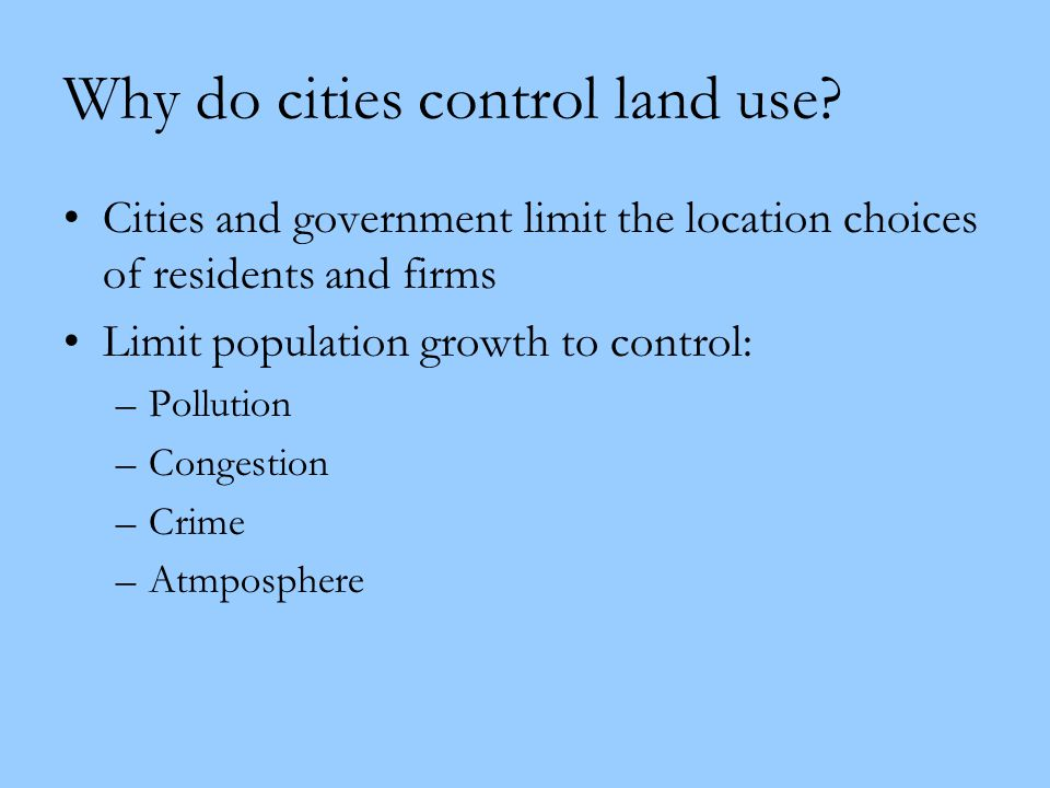Why do cities control land use? Cities and government limit the location choices of residents and firms Limit population growth to control: –Pollution
