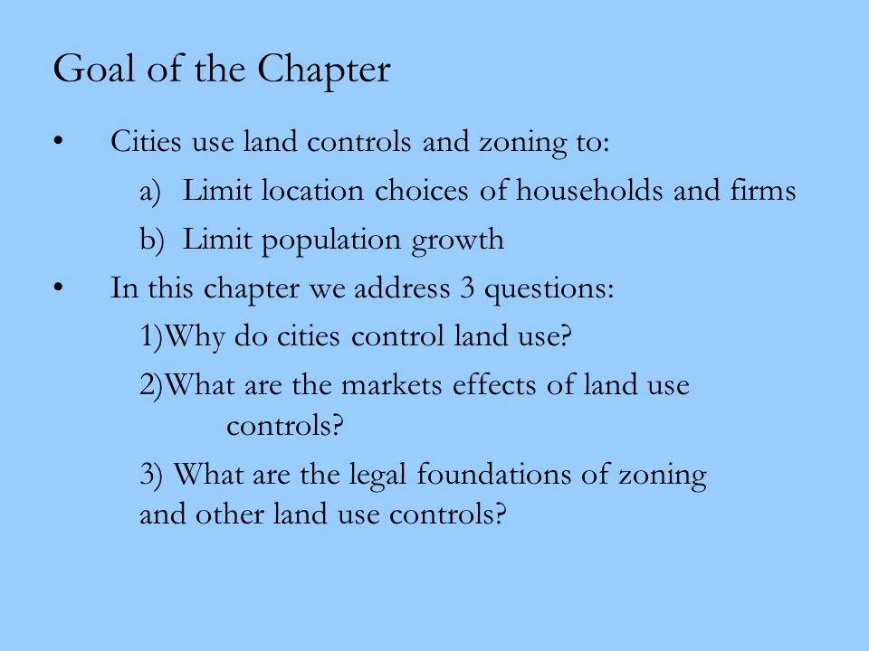 Goal of the Chapter Cities use land controls and zoning to: a)Limit location choices of households and firms b)Limit population growth In this chapter
