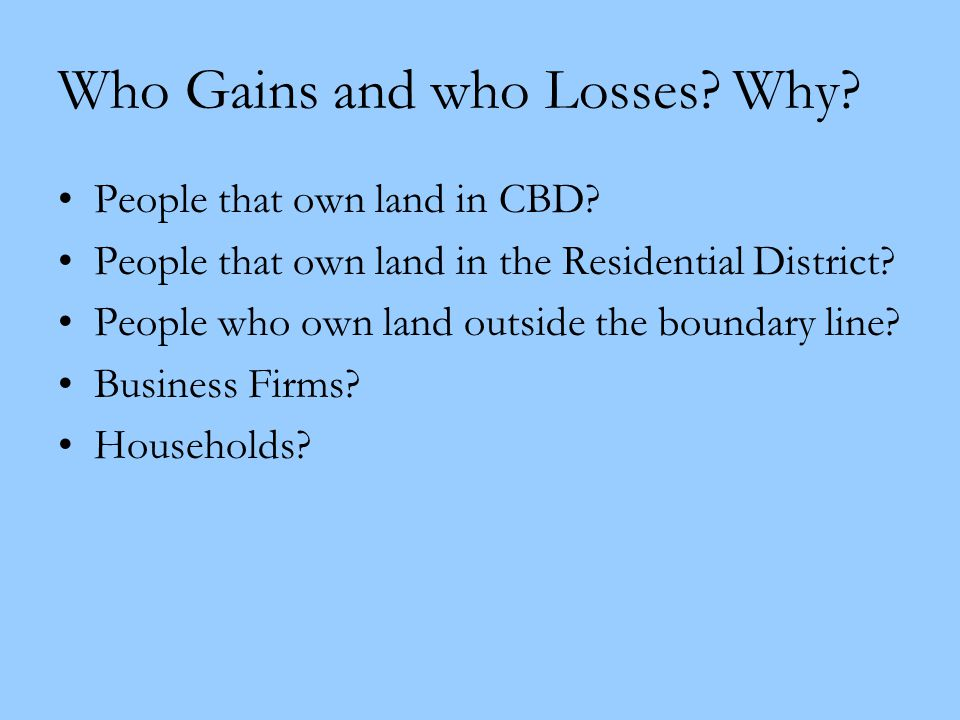 Who Gains and who Losses? Why? People that own land in CBD? People that own land in the Residential District? People who own land outside the boundary