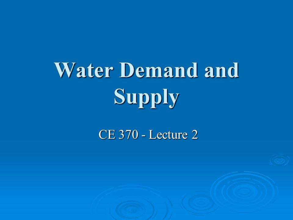 Water Demand and Supply CE 370 - Lecture 2 CE 370 - Lecture 2