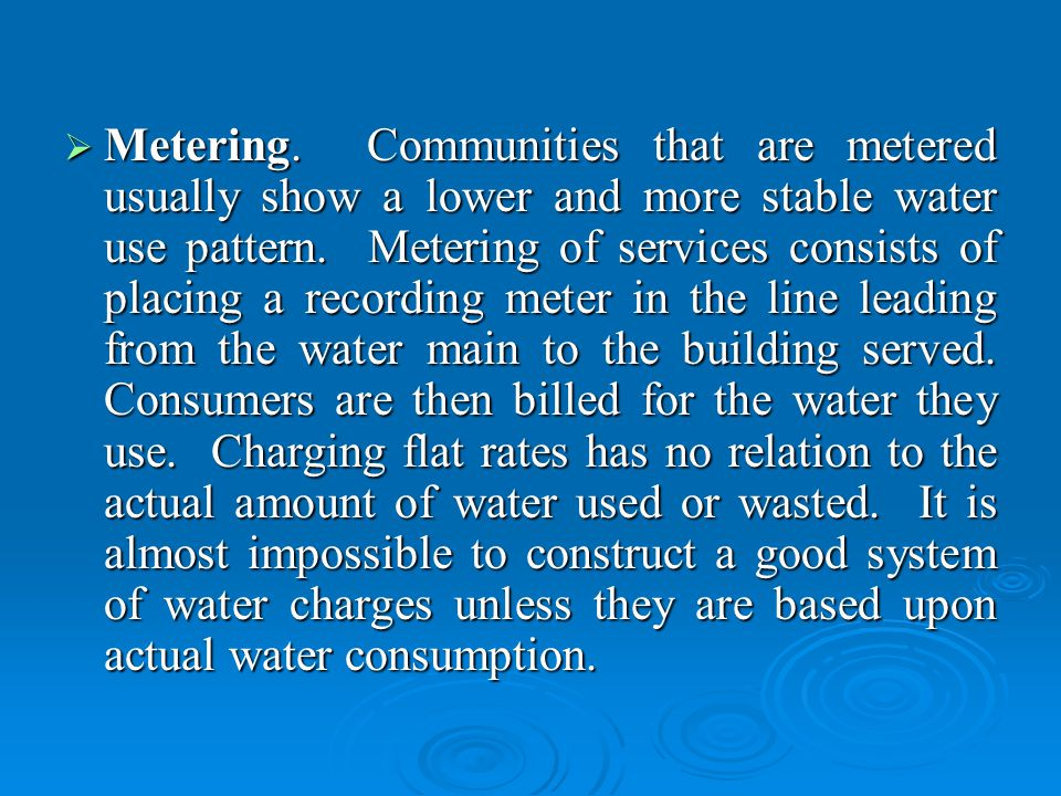 Metering. Communities that are metered usually show a lower and more stable water use pattern.