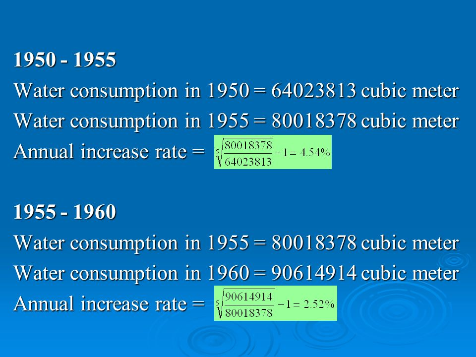 1950 - 1955 Water consumption in 1950 = 64023813 cubic meter Water consumption in 1955 = 80018378 cubic meter Annual increase rate = 1955 - 1960 Water consumption in 1955 = 80018378 cubic meter Water consumption in 1960 = 90614914 cubic meter Annual increase rate =