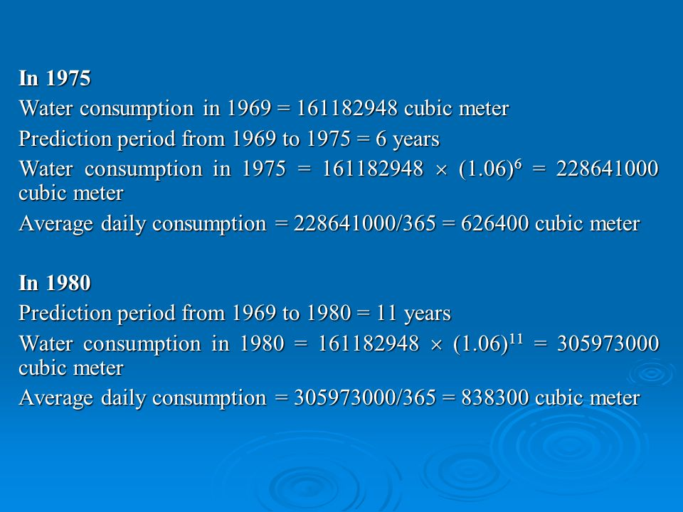In 1975 Water consumption in 1969 = 161182948 cubic meter Prediction period from 1969 to 1975 = 6 years Water consumption in 1975 = 161182948 (1.06) 6 = 228641000 cubic meter Average daily consumption = 228641000/365 = 626400 cubic meter In 1980 Prediction period from 1969 to 1980 = 11 years Water consumption in 1980 = 161182948 (1.06) 11 = 305973000 cubic meter Average daily consumption = 305973000/365 = 838300 cubic meter