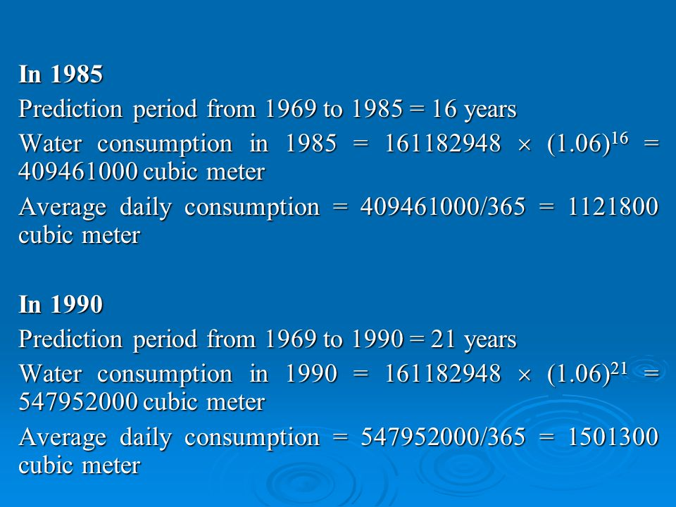 In 1985 Prediction period from 1969 to 1985 = 16 years Water consumption in 1985 = 161182948 (1.06) 16 = 409461000 cubic meter Average daily consumption = 409461000/365 = 1121800 cubic meter In 1990 Prediction period from 1969 to 1990 = 21 years Water consumption in 1990 = 161182948 (1.06) 21 = 547952000 cubic meter Average daily consumption = 547952000/365 = 1501300 cubic meter