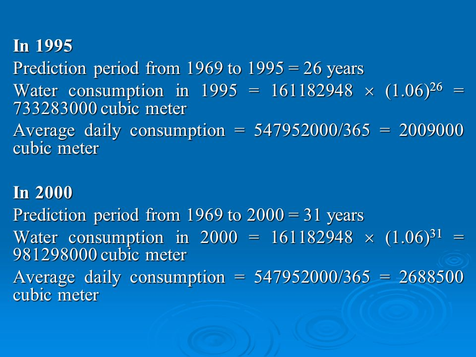 In 1995 Prediction period from 1969 to 1995 = 26 years Water consumption in 1995 = 161182948 (1.06) 26 = 733283000 cubic meter Average daily consumption = 547952000/365 = 2009000 cubic meter In 2000 Prediction period from 1969 to 2000 = 31 years Water consumption in 2000 = 161182948 (1.06) 31 = 981298000 cubic meter Average daily consumption = 547952000/365 = 2688500 cubic meter