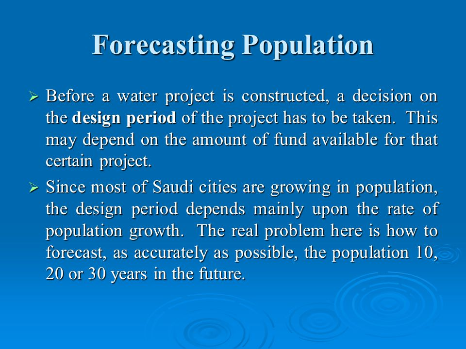 Forecasting Population Before a water project is constructed, a decision on the design period of the project has to be taken.