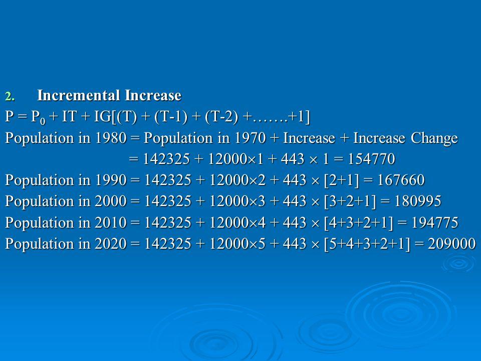 2. Incremental Increase P = P 0 + IT + IG[(T) + (T-1) + (T-2) +…….+1] Population in 1980 = Population in 1970 + Increase + Increase Change = 142325 +