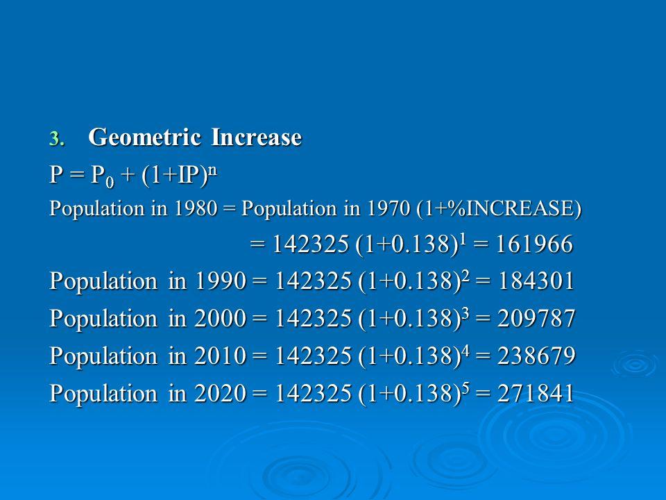 3. Geometric Increase P = P 0 + (1+IP) n Population in 1980 = Population in 1970 (1+%INCREASE) = 142325 (1+0.138) 1 = 161966 = 142325 (1+0.138) 1 = 16