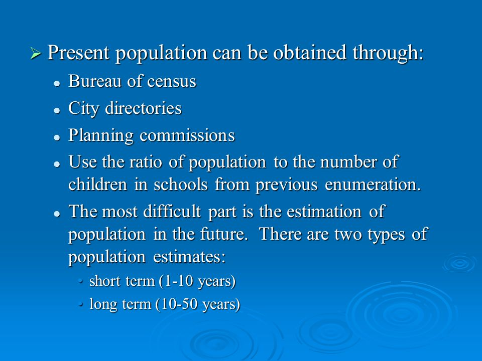 Present population can be obtained through: Present population can be obtained through: Bureau of census Bureau of census City directories City directories Planning commissions Planning commissions Use the ratio of population to the number of children in schools from previous enumeration.