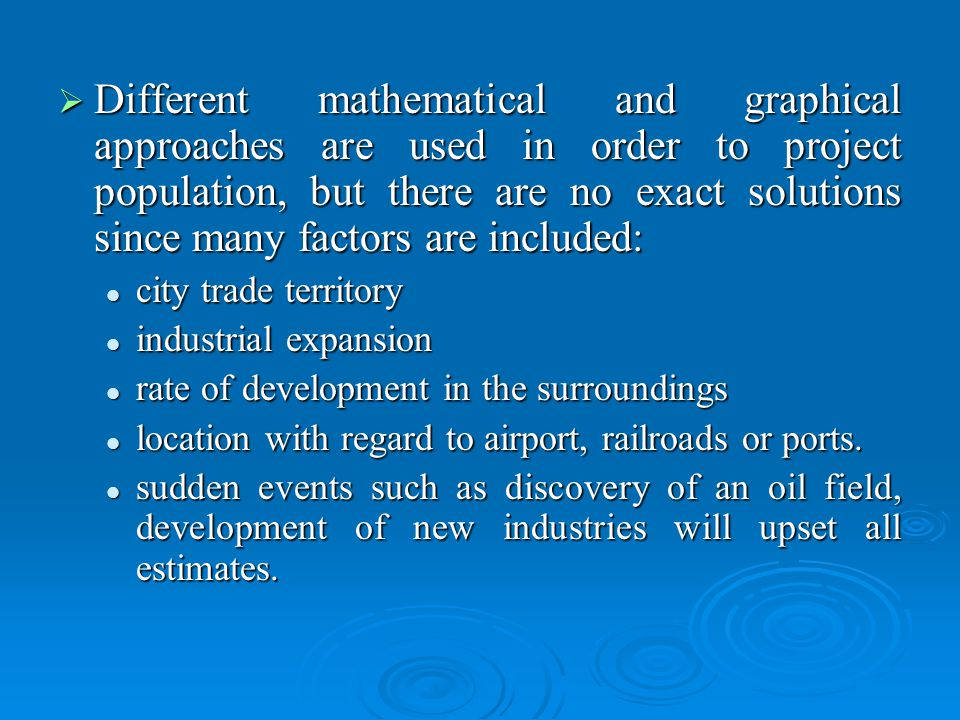 Different mathematical and graphical approaches are used in order to project population, but there are no exact solutions since many factors are included: Different mathematical and graphical approaches are used in order to project population, but there are no exact solutions since many factors are included: city trade territory city trade territory industrial expansion industrial expansion rate of development in the surroundings rate of development in the surroundings location with regard to airport, railroads or ports.