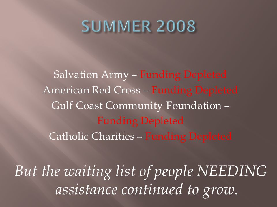 Salvation Army – Funding Depleted American Red Cross – Funding Depleted Gulf Coast Community Foundation – Funding Depleted Catholic Charities – Funding Depleted But the waiting list of people NEEDING assistance continued to grow.
