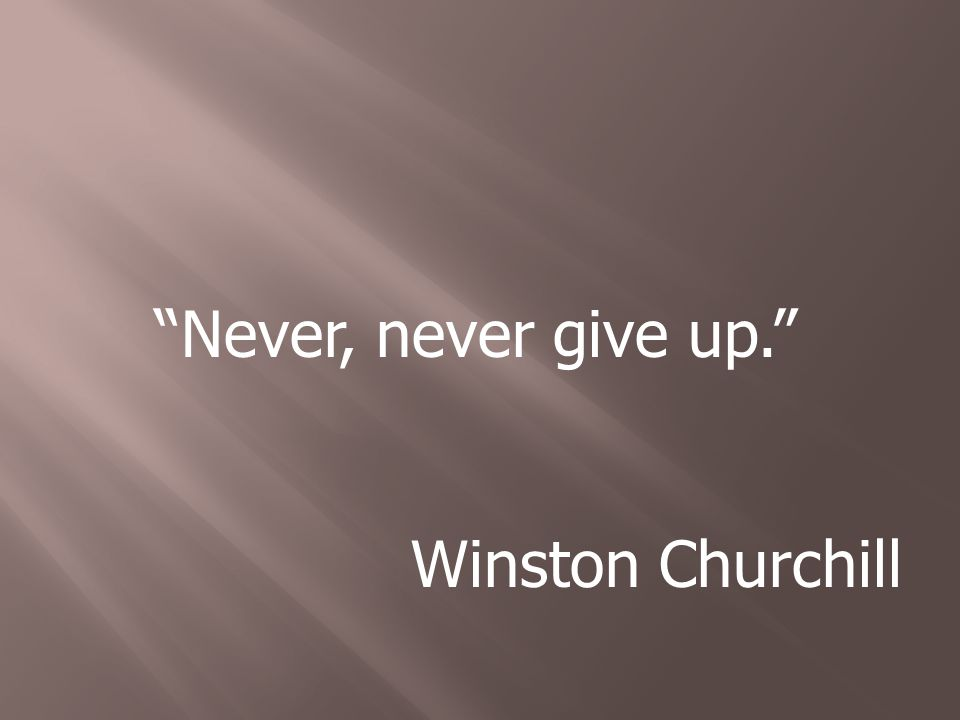 Never, never give up. Winston Churchill