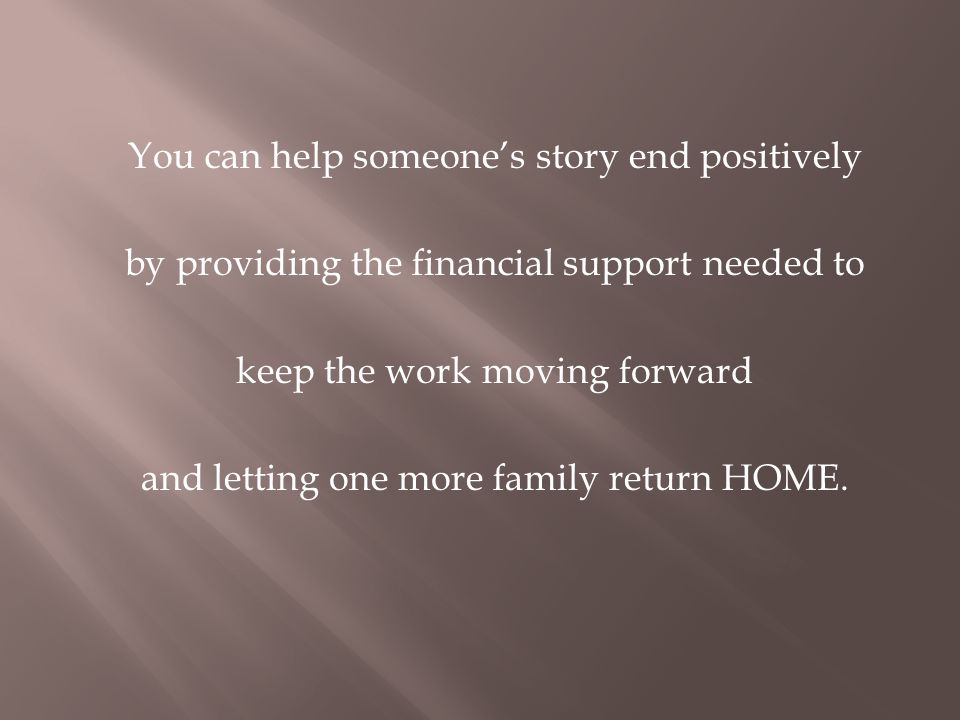 You can help someones story end positively by providing the financial support needed to keep the work moving forward and letting one more family return HOME.