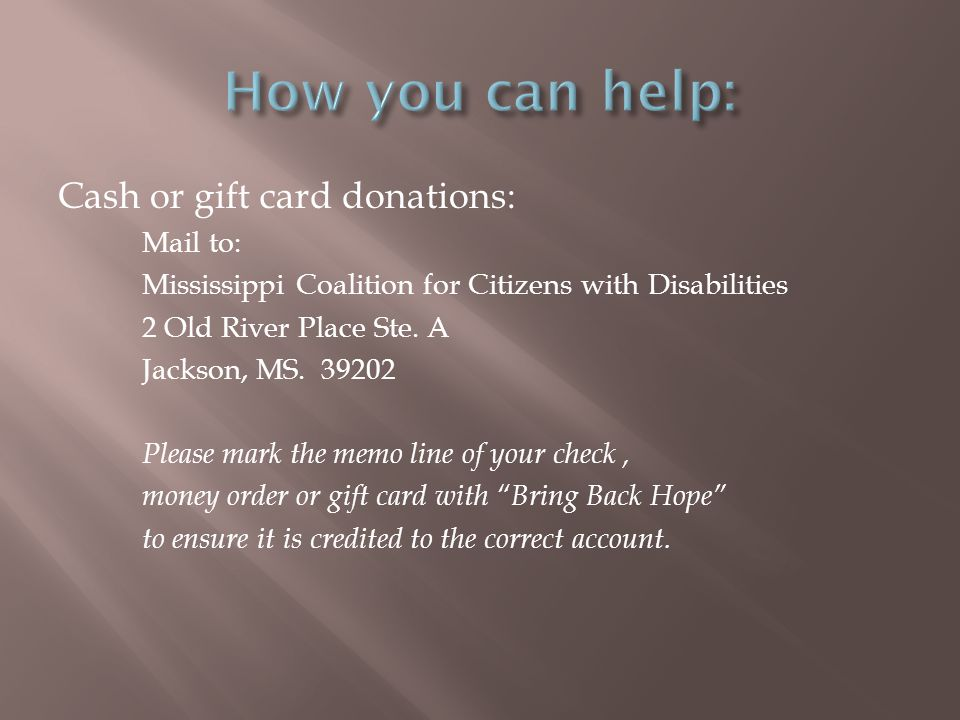 Cash or gift card donations: Mail to: Mississippi Coalition for Citizens with Disabilities 2 Old River Place Ste.