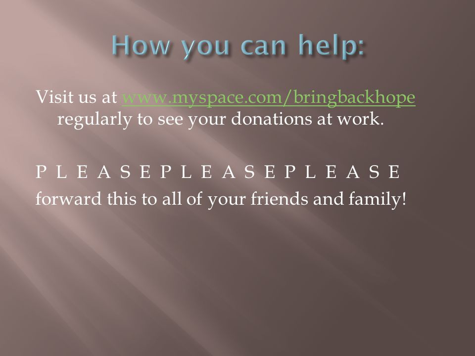 Visit us at www.myspace.com/bringbackhope regularly to see your donations at work.