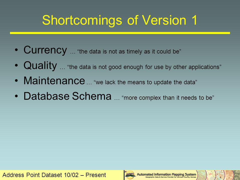 Address Point Dataset 10/02 – Present Shortcomings of Version 1 Currency … the data is not as timely as it could be Quality … the data is not good enough for use by other applications Maintenance … we lack the means to update the data Database Schema … more complex than it needs to be
