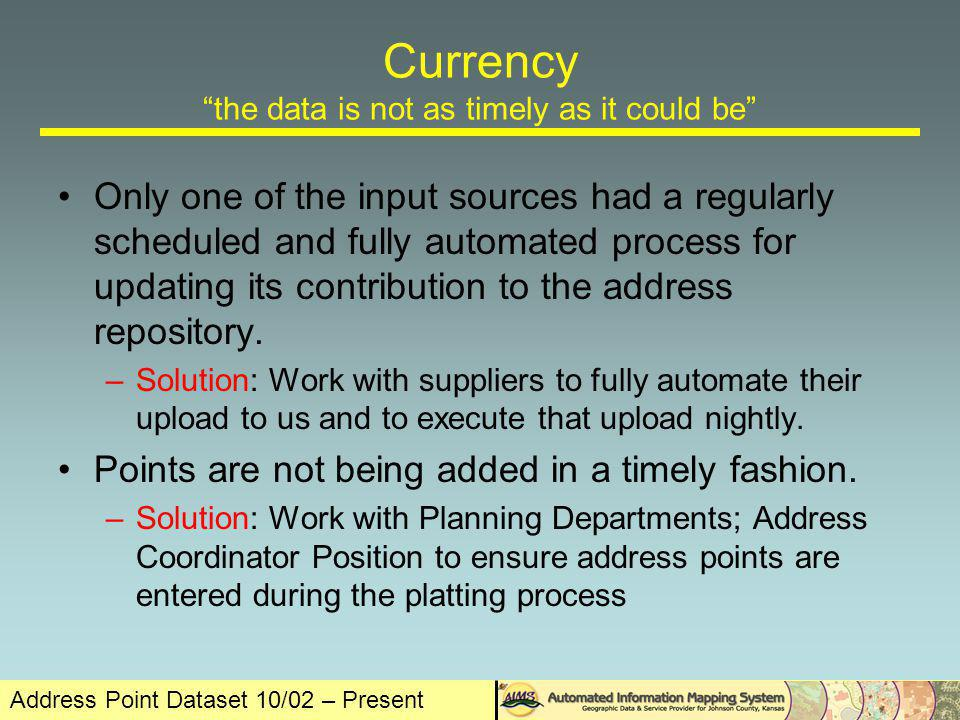 Address Point Dataset 10/02 – Present Currency the data is not as timely as it could be Only one of the input sources had a regularly scheduled and fully automated process for updating its contribution to the address repository.