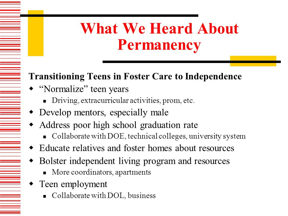 What We Heard About Permanency Transitioning Teens in Foster Care to Independence Normalize teen years Driving, extracurricular activities, prom, etc.