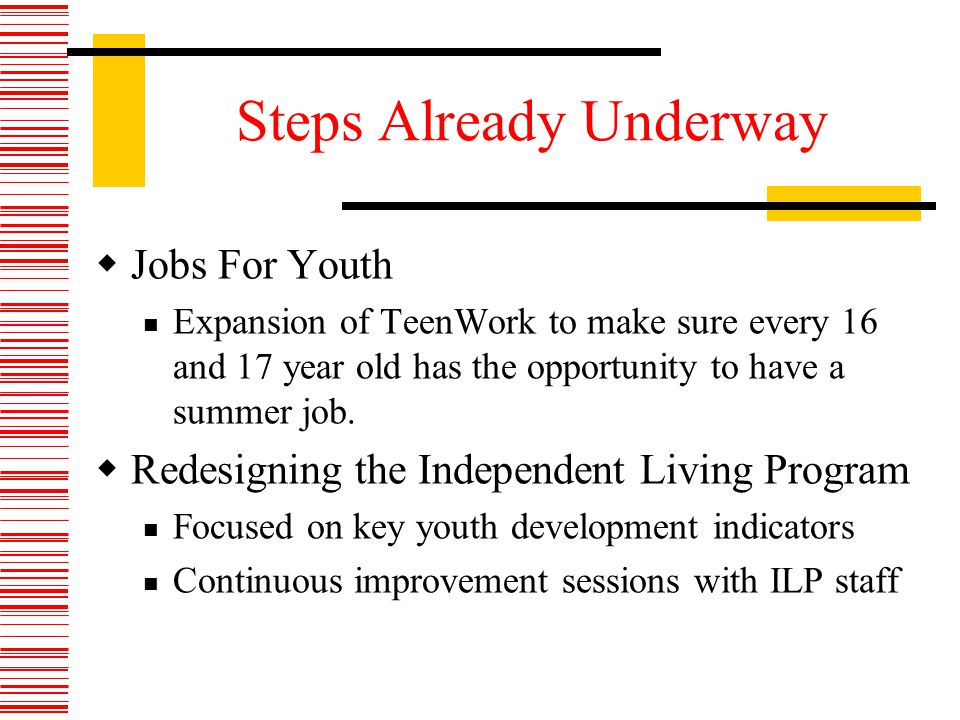 Steps Already Underway Jobs For Youth Expansion of TeenWork to make sure every 16 and 17 year old has the opportunity to have a summer job.