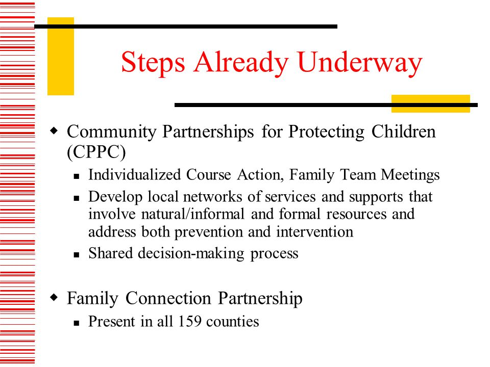 Steps Already Underway Community Partnerships for Protecting Children (CPPC) Individualized Course Action, Family Team Meetings Develop local networks of services and supports that involve natural/informal and formal resources and address both prevention and intervention Shared decision-making process Family Connection Partnership Present in all 159 counties