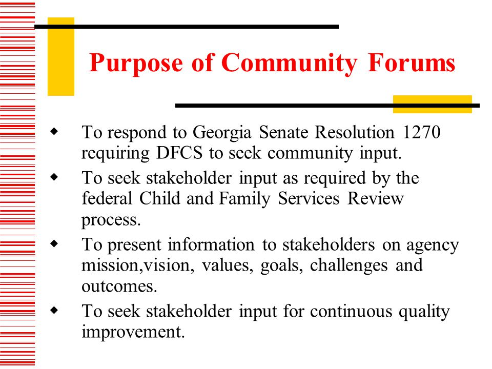 Purpose of Community Forums To respond to Georgia Senate Resolution 1270 requiring DFCS to seek community input.