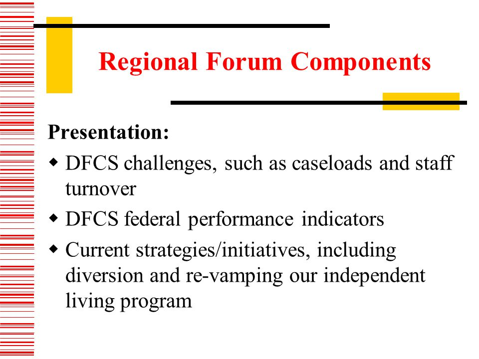 Regional Forum Components Presentation: DFCS challenges, such as caseloads and staff turnover DFCS federal performance indicators Current strategies/initiatives, including diversion and re-vamping our independent living program