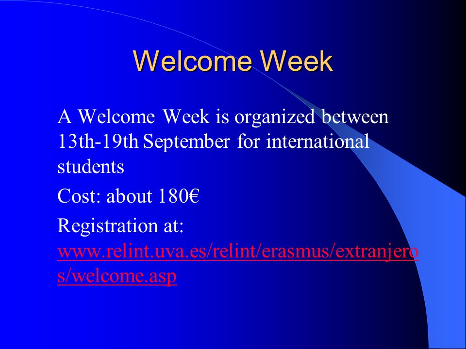 Welcome Week A Welcome Week is organized between 13th-19th September for international students Cost: about 180 Registration at: www.relint.uva.es/rel