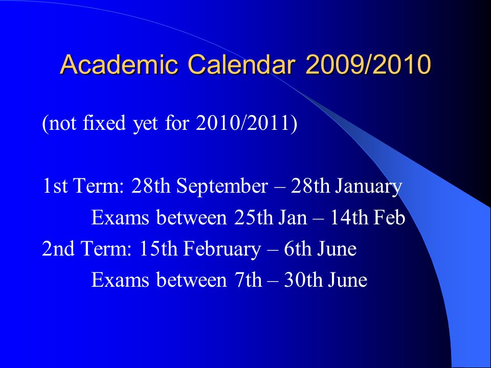 Academic Calendar 2009/2010 (not fixed yet for 2010/2011) 1st Term: 28th September – 28th January Exams between 25th Jan – 14th Feb 2nd Term: 15th Feb