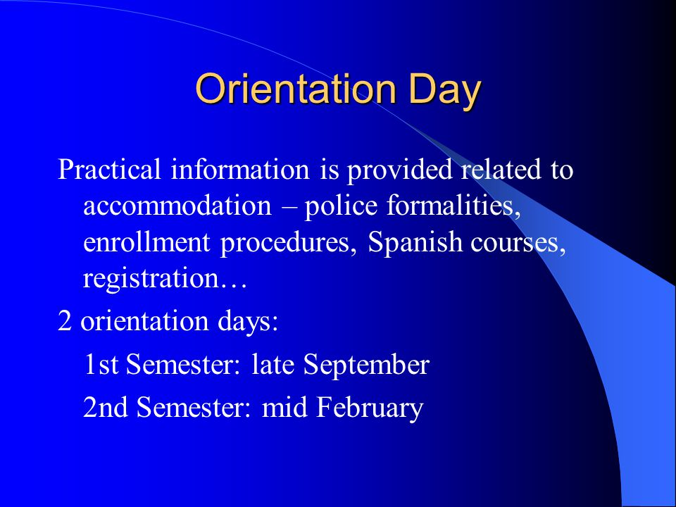 Orientation Day Practical information is provided related to accommodation – police formalities, enrollment procedures, Spanish courses, registration…